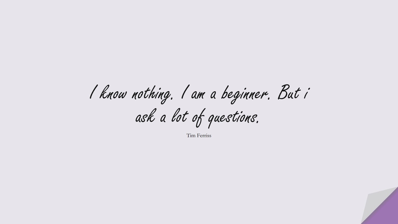 I know nothing. I am a beginner. But i ask a lot of questions. (Tim Ferriss);  #TimFerrissQuotes