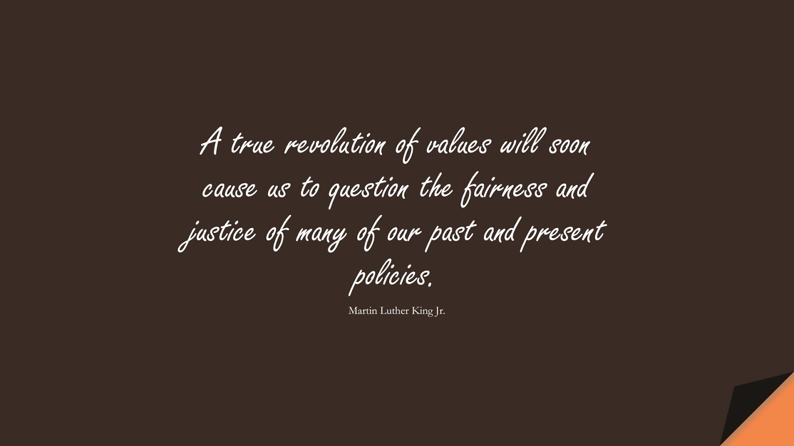 A true revolution of values will soon cause us to question the fairness and justice of many of our past and present policies. (Martin Luther King Jr.);  #MartinLutherKingJrQuotes