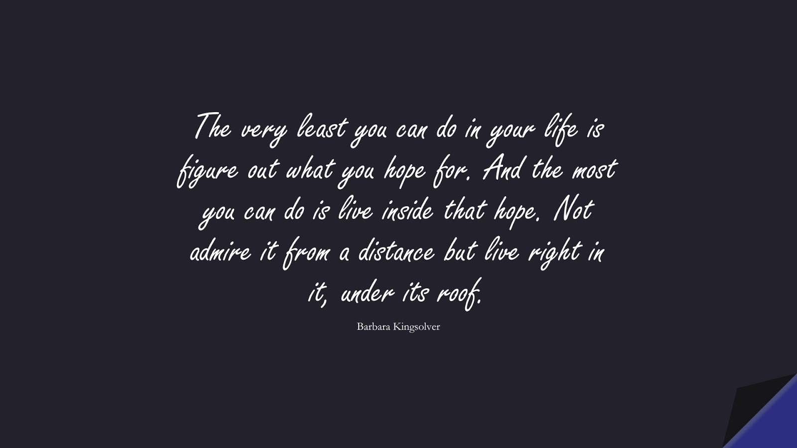 The very least you can do in your life is figure out what you hope for. And the most you can do is live inside that hope. Not admire it from a distance but live right in it, under its roof. (Barbara Kingsolver);  #HopeQuotes