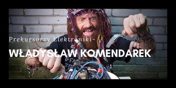 Prekursorzy Elektroniki - Władysław Komendarek