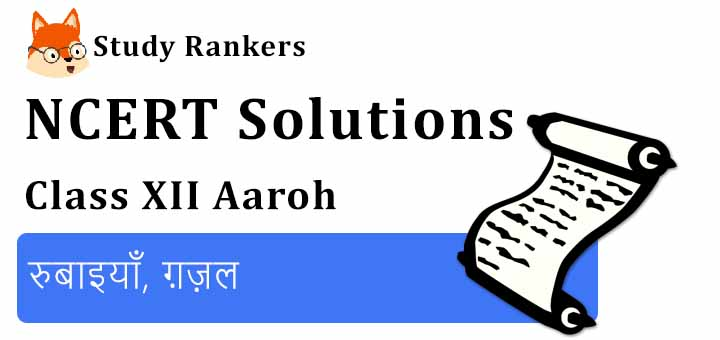 NCERT Solutions for Class 12 Hindi Aaroh Chapter 9 रुबाइयाँ, ग़ज़ल