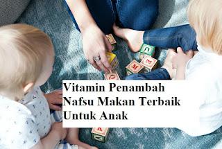 Vitamin Anak Penambah Nafsu Makan Terbaik