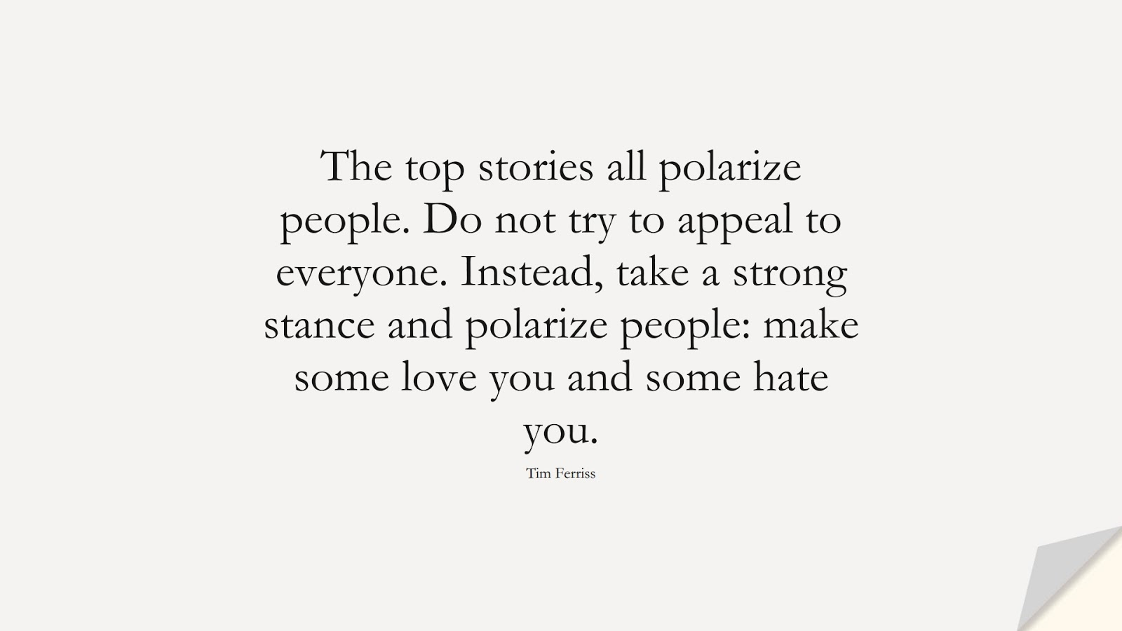 The top stories all polarize people. Do not try to appeal to everyone. Instead, take a strong stance and polarize people: make some love you and some hate you. (Tim Ferriss);  #TimFerrissQuotes