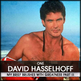 My Brief Brushes With Greatness Part III: 01. David Hasselhoff