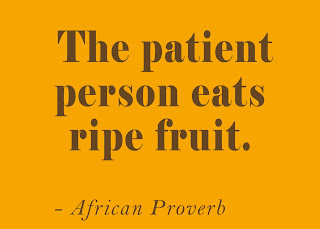 The patient person eats ripe fruit. ~ African proverb