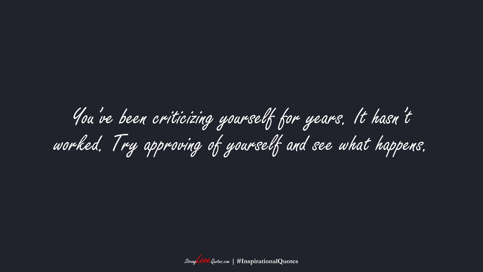 You've been criticizing yourself for years. It hasn't worked. Try approving of yourself and see what happens.FALSE