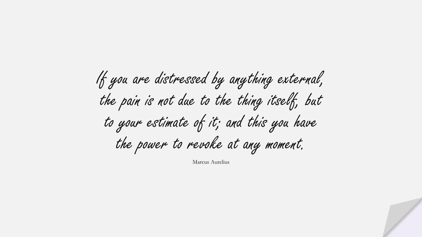If you are distressed by anything external, the pain is not due to the thing itself, but to your estimate of it; and this you have the power to revoke at any moment. (Marcus Aurelius);  #AnxietyQuotes