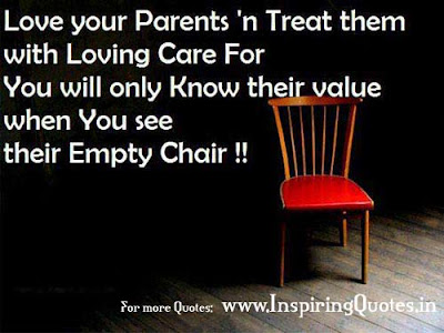 Quotes About Parental Love: Love your patents' treat them with loving care for you will only know their value when you see their empty chair!
