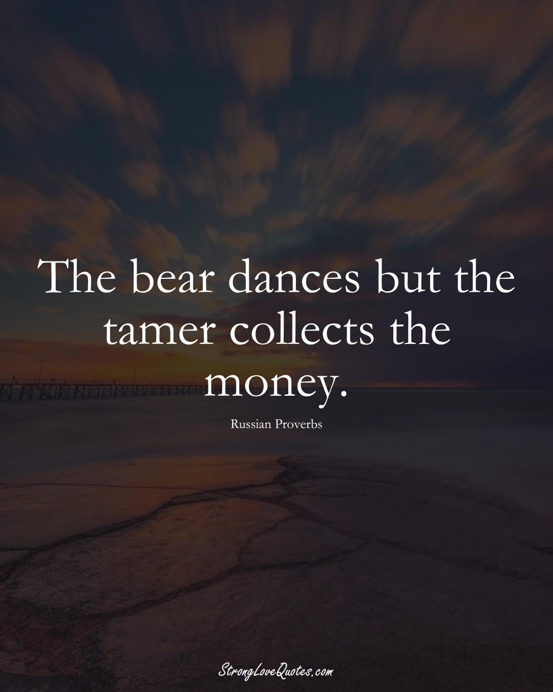 The bear dances but the tamer collects the money. (Russian Sayings);  #AsianSayings