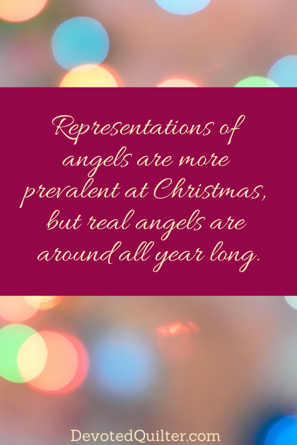 Representations of angels are more prevalent at Christmas, but real angels are around all year long | DevotedQuilter.com