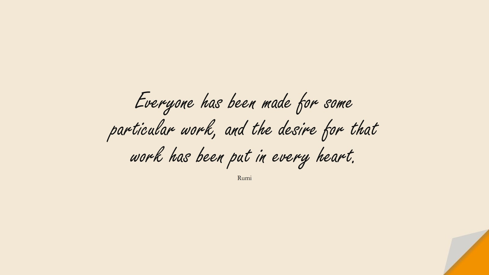 Everyone has been made for some particular work, and the desire for that work has been put in every heart. (Rumi);  #RumiQuotes