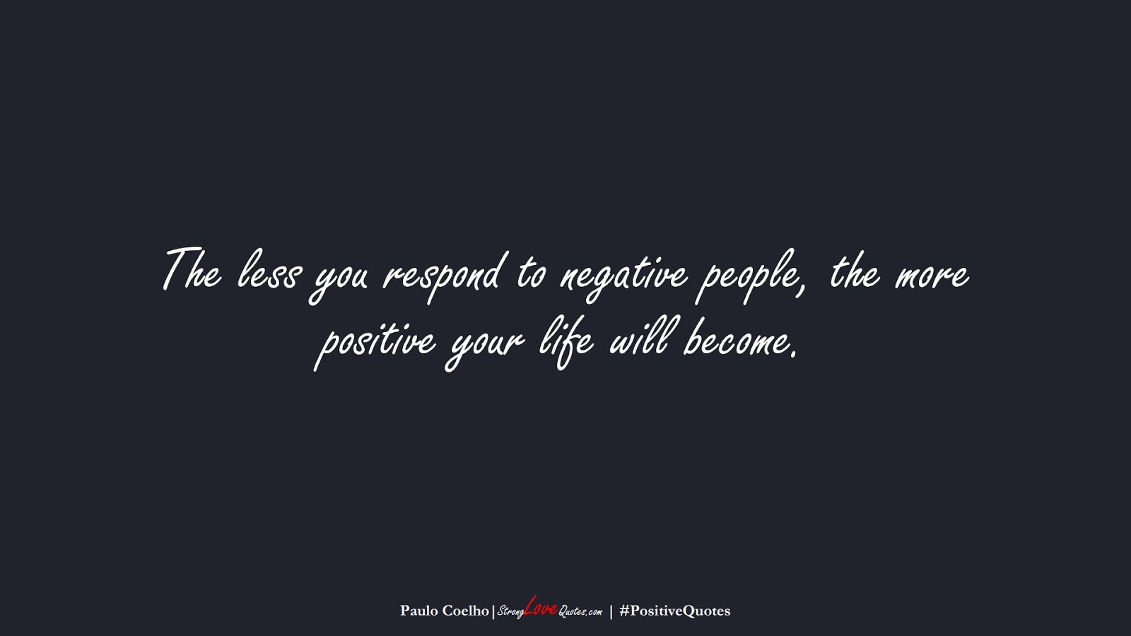 The less you respond to negative people, the more positive your life will become. (Paulo Coelho);  #PositiveQuotes