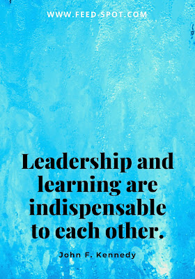 Leadership and learning are indispensable to each other. __ John F. Kennedy