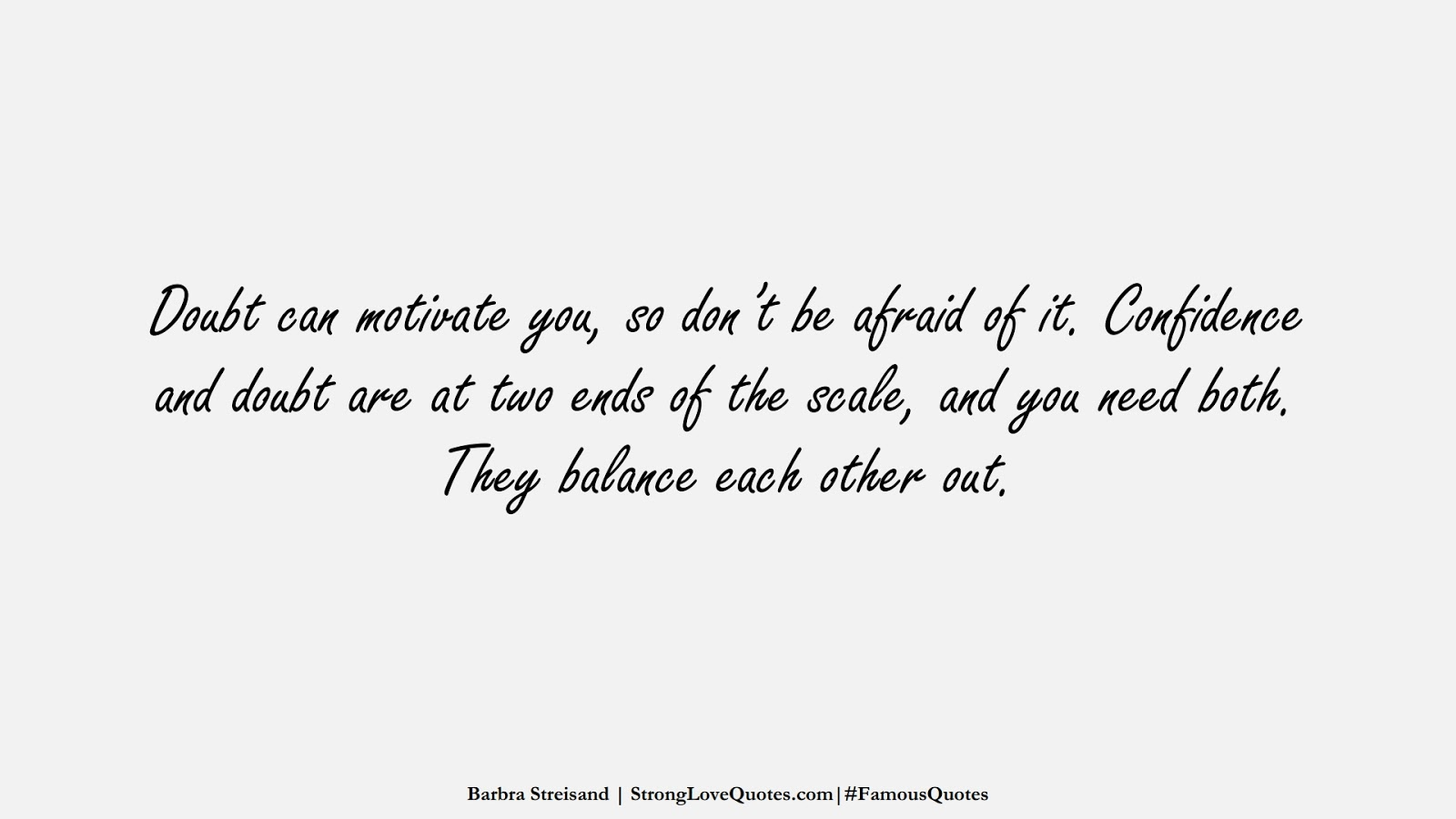Doubt can motivate you, so don't be afraid of it. Confidence and doubt are at two ends of the scale, and you need both. They balance each other out. (Barbra Streisand);  #FamousQuotes