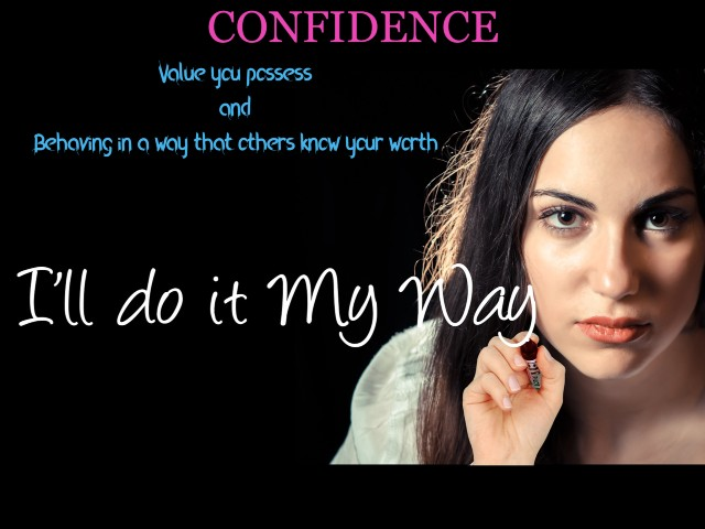 Confidence : Value you possess and behaving in a way that others know your worth