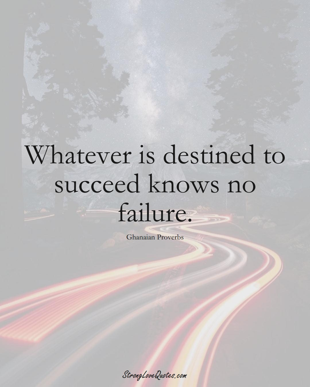 Whatever is destined to succeed knows no failure. (Ghanaian Sayings);  #AfricanSayings