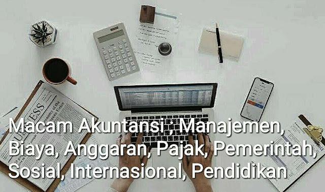 Macam Akuntansi ; Manajemen, Biaya, Anggaran, Pajak, Pemerintah, Sosial, Internasional, Pendidikan