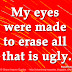 My eyes were made to erase all that is ugly. ~Raoul Dufy