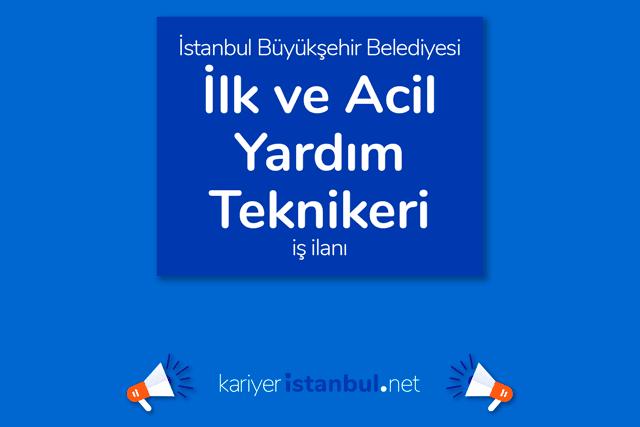 İstanbul Büyükşehir Belediyesi, ilk ve acil yardım teknikeri alımı yapacak. Kariyer İBB iş ilanına nasıl başvurulur?