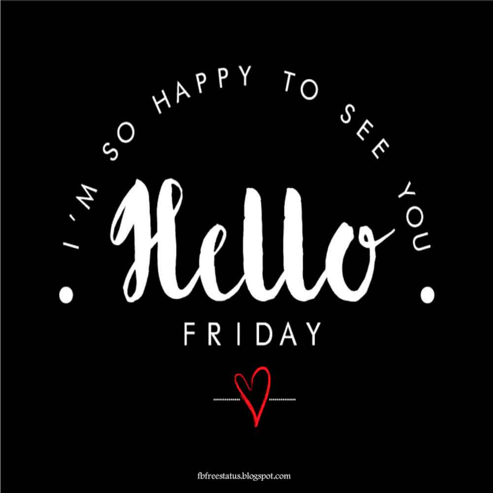 I'm so happy see you. Hello friday.