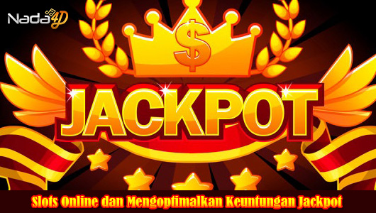 Slots Online dan Mengoptimalkan Keuntungan Jackpot