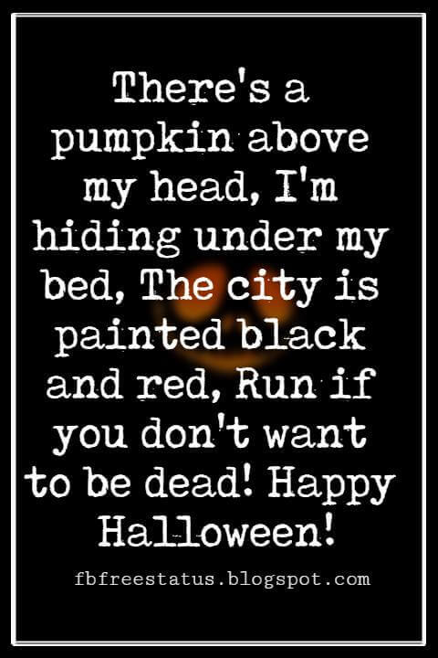 Halloween Messages, Halloween Message, There's a pumpkin above my head, I'm hiding under my bed, The city is painted black and red, Run if you don't want to be dead! Happy Halloween!