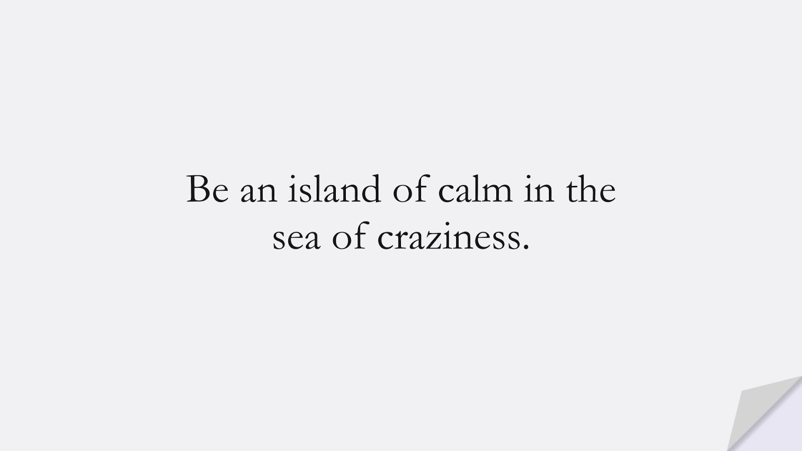 Be an island of calm in the sea of craziness.FALSE