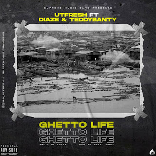 MUSIC: Utfresh Ft Diaze & Teddybanty - Ghetto Life | @iam_utfresh