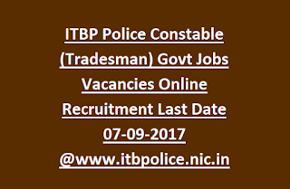 ITBP Police Constable (Tradesman) Govt Jobs Vacancies Online Recruitment Last Date 07-09-2017 @www.itbpolice.nic.in