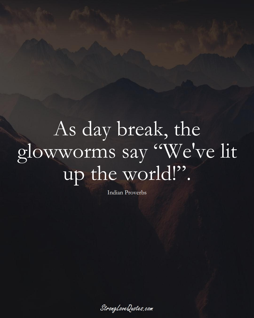 """As day break, the glowworms say """"We've lit up the world!"""". (Indian Sayings);  #AsianSayings"""