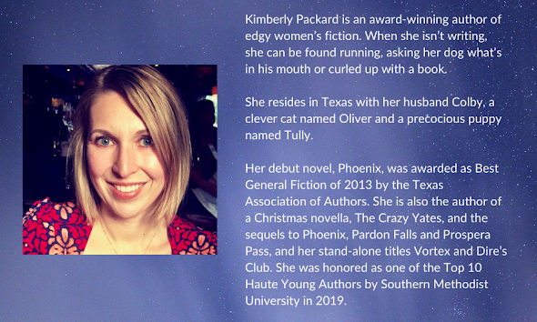Kimberly Packard is an award-winning author of edge women's fiction. When she isn't writing, she can be found running, asking her dog what's in his mouth or curled up with a book. She resided in Texas with her husband Colby, a clever cat named Oliver and a precocious puppy named Tully. Image also has author photo of Kimberly Packard.