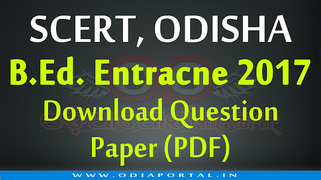 Download SCERT Odisha,B.Ed Entrance Exam 2017 - Question Paper (PDF) Solved question paper with answer sheet, odisha, pdf download, bed answer shit