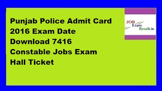 Punjab Police Admit Card 2016 Exam Date Download 7416 Constable Jobs Exam Hall Ticket