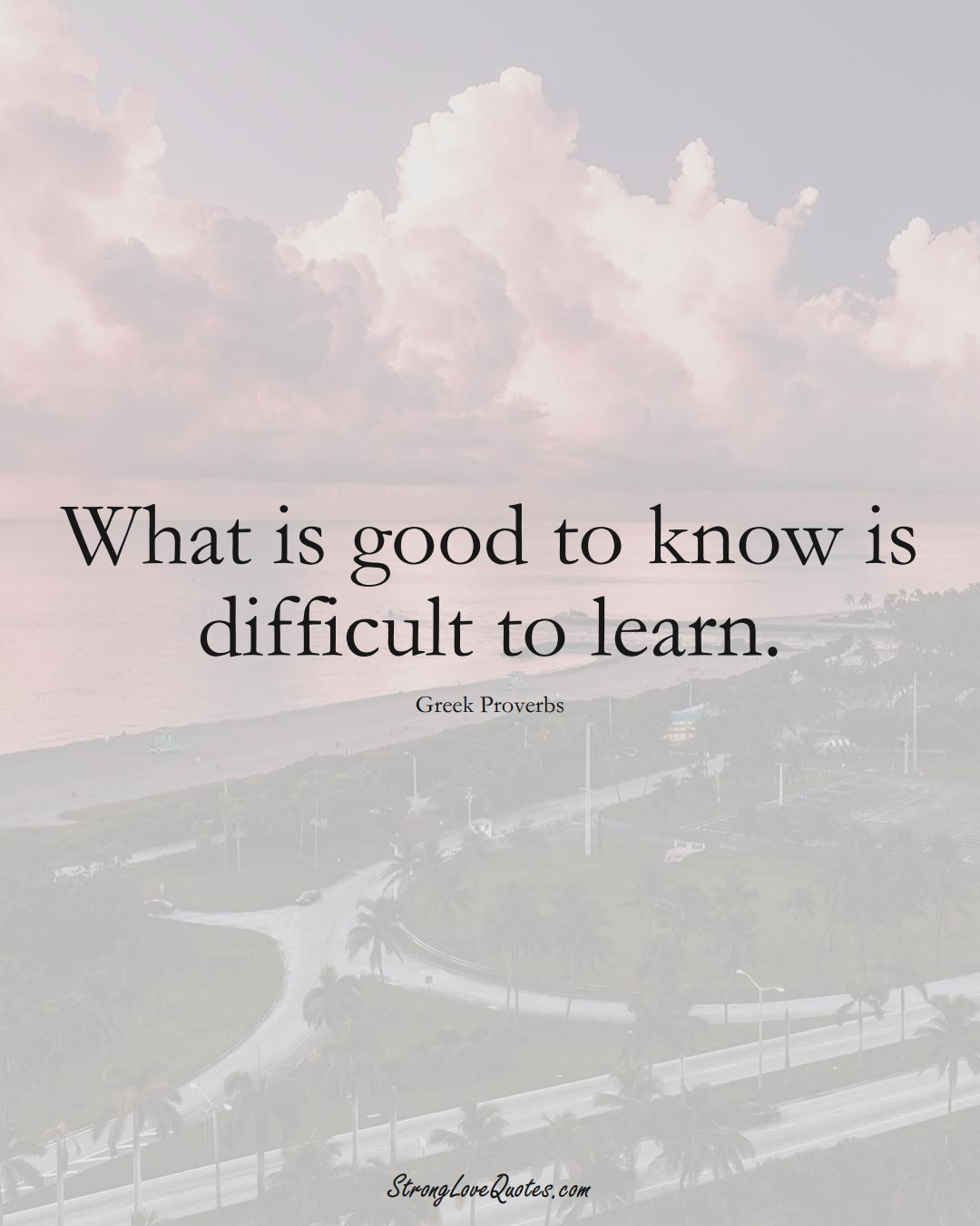 What is good to know is difficult to learn. (Greek Sayings);  #EuropeanSayings