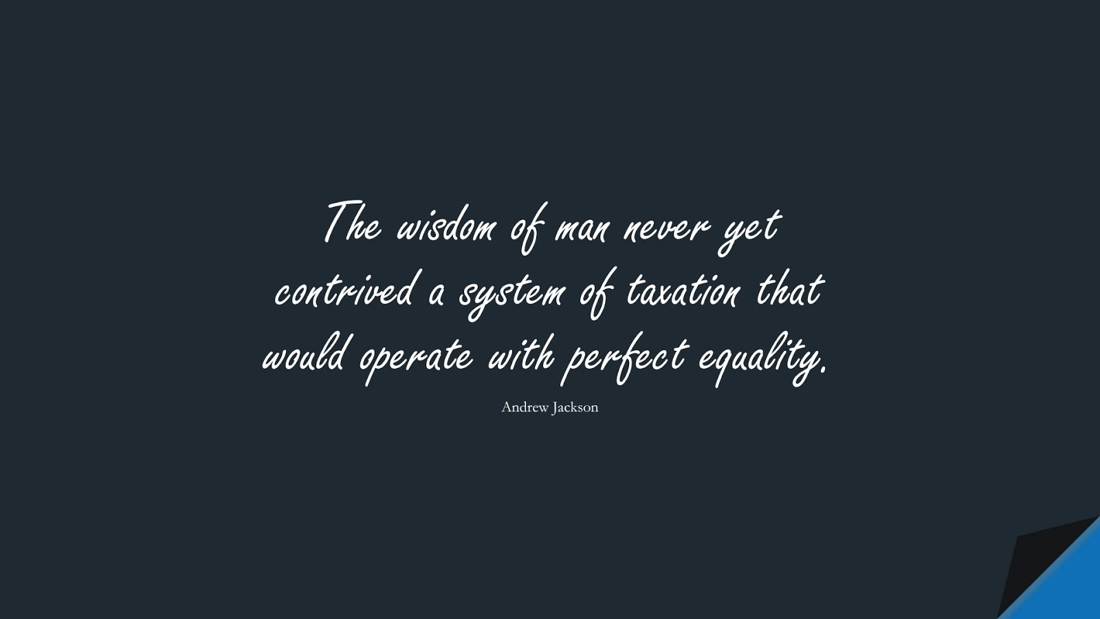 The wisdom of man never yet contrived a system of taxation that would operate with perfect equality. (Andrew Jackson);  #WordsofWisdom