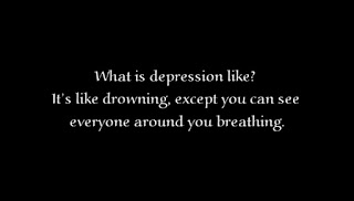 What is depression like? It's like drowning, except you can see everyone around you breathing.
