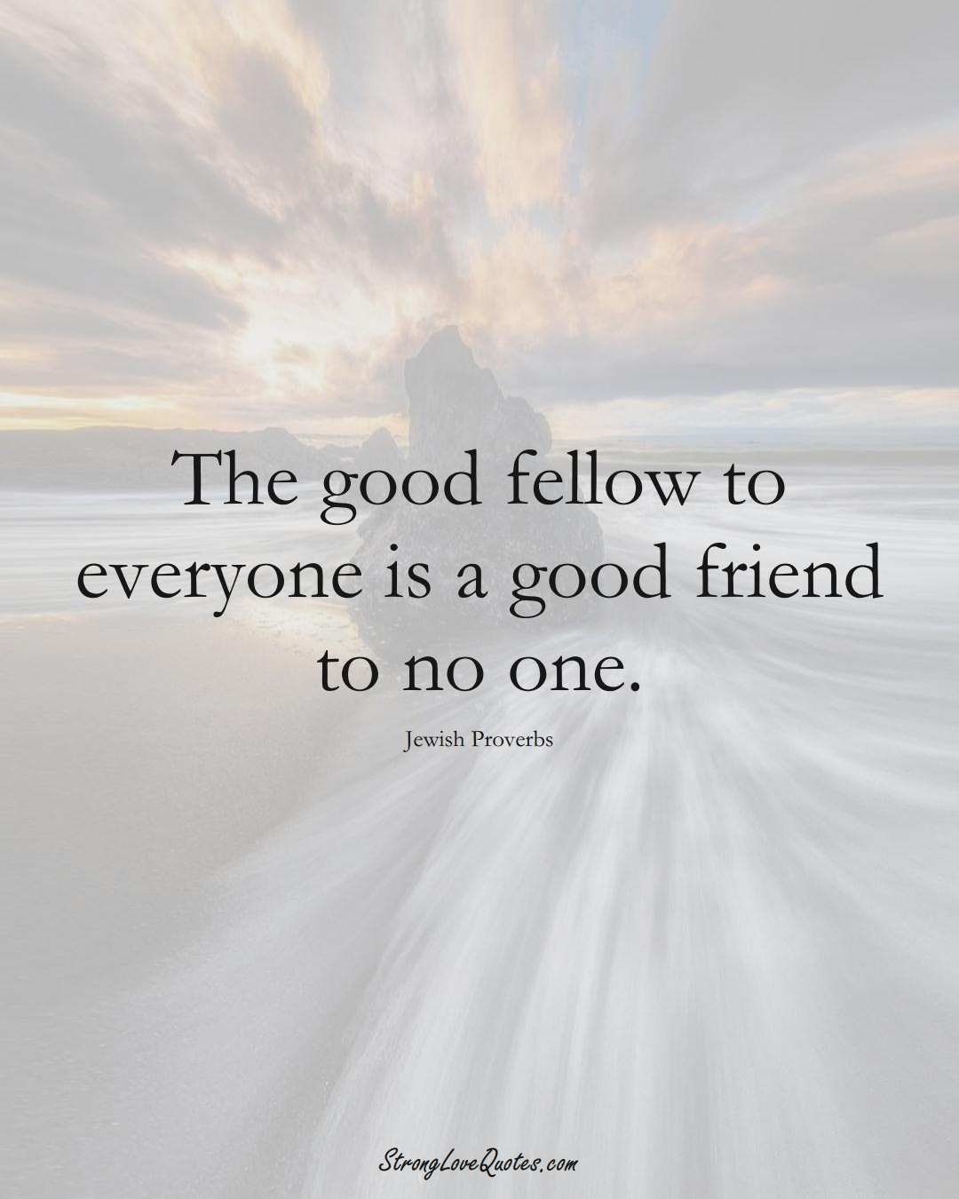 The good fellow to everyone is a good friend to no one. (Jewish Sayings);  #aVarietyofCulturesSayings
