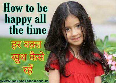 How to be happy all the time in Hindi हर वक़्त खुश कैसे रहें