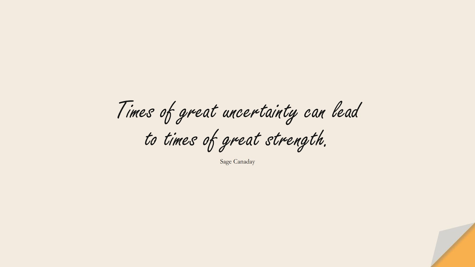 Times of great uncertainty can lead to times of great strength. (Sage Canaday);  #BeingStrongQuotes