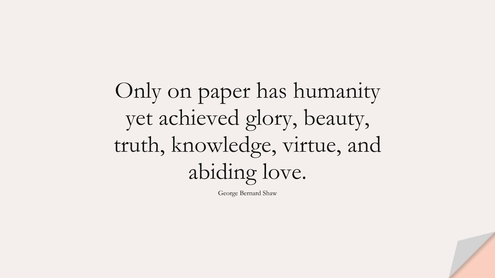 Only on paper has humanity yet achieved glory, beauty, truth, knowledge, virtue, and abiding love. (George Bernard Shaw);  #HumanityQuotes