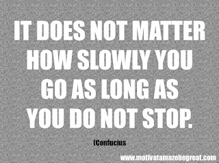 "Featured in our checklist of 46 Powerful Quotes For Entrepreneurs To Get Motivated: ""It does not matter how slowly you go as long as you do not stop."" - Confucius"