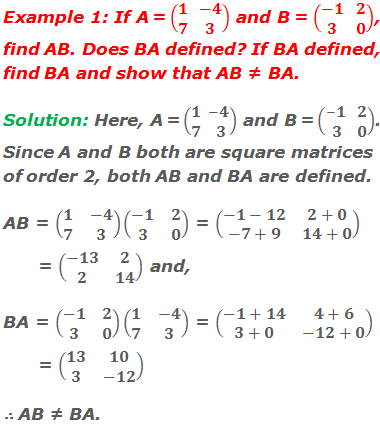 Example 1: If A = (■(1&-4@7&3)) and B = (■(-1&2@3&0)), find AB. Does BA defined? If BA defined, find BA and show that AB ≠ BA. Solution: Here, A = (■(1&-4@7&3)) and B = (■(-1&2@3&0)). Since A and B both are square matrices of order 2, both AB and BA are defined. AB = (■(1&-4@7&3))(■(-1&2@3&0)) = (■(-1-12&2+0@-7+9&14+0)) = (■(-13&2@2&14)) and, BA = (■(-1&2@3&0))(■(1&-4@7&3)) = (■(-1+14&4+6@3+0&-12+0)) = (■(13&10@3&-12)) ∴ AB ≠ BA.