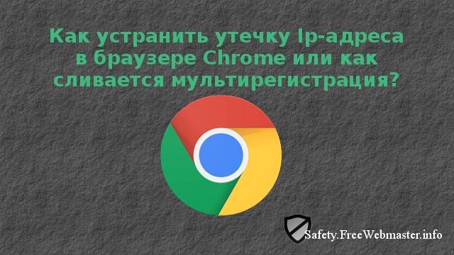 Как устранить утечку Ip-адреса в браузере Chrome или как сливается мультирегистрация?