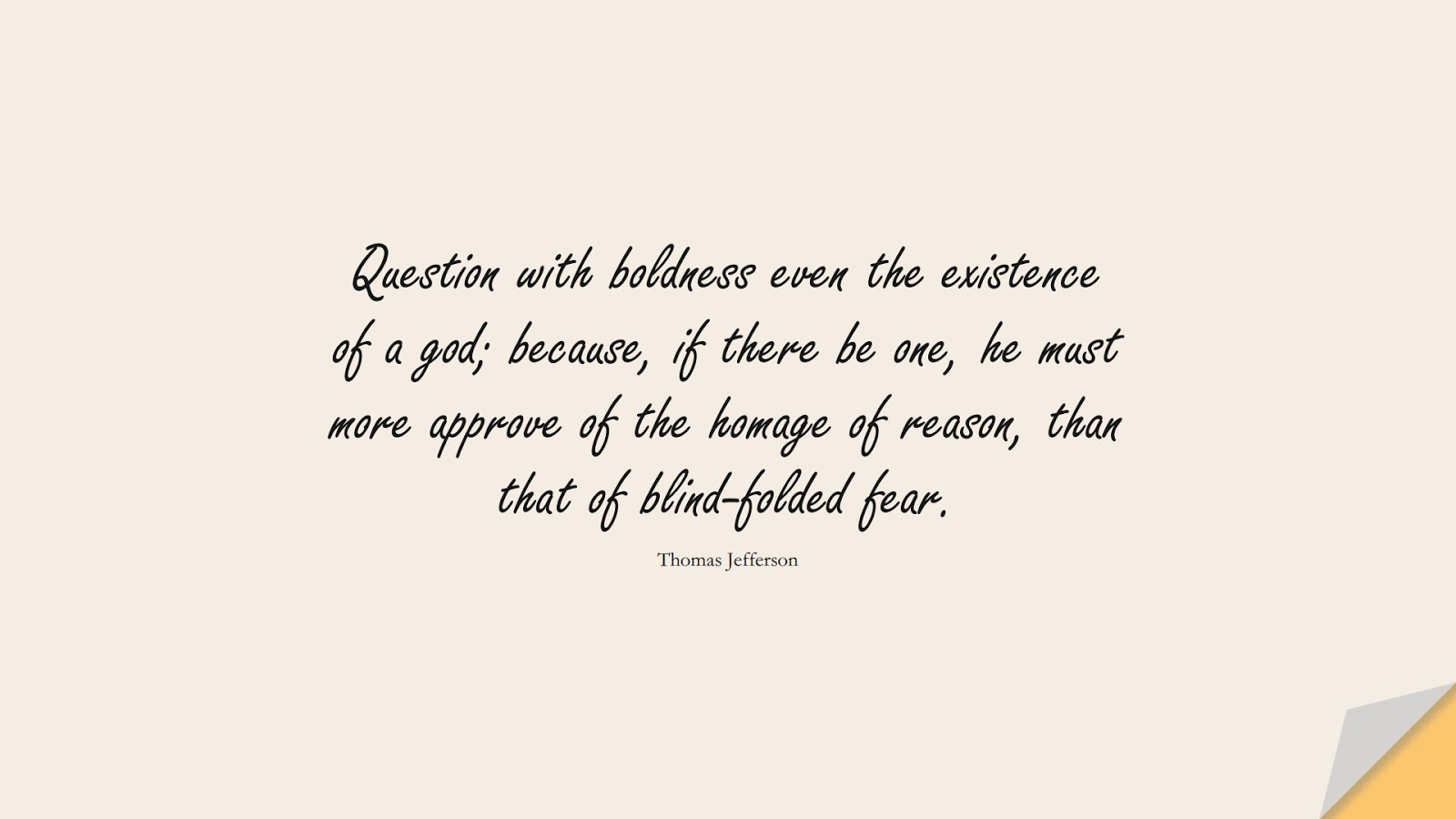 Question with boldness even the existence of a god; because, if there be one, he must more approve of the homage of reason, than that of blind-folded fear. (Thomas Jefferson);  #FearQuotes