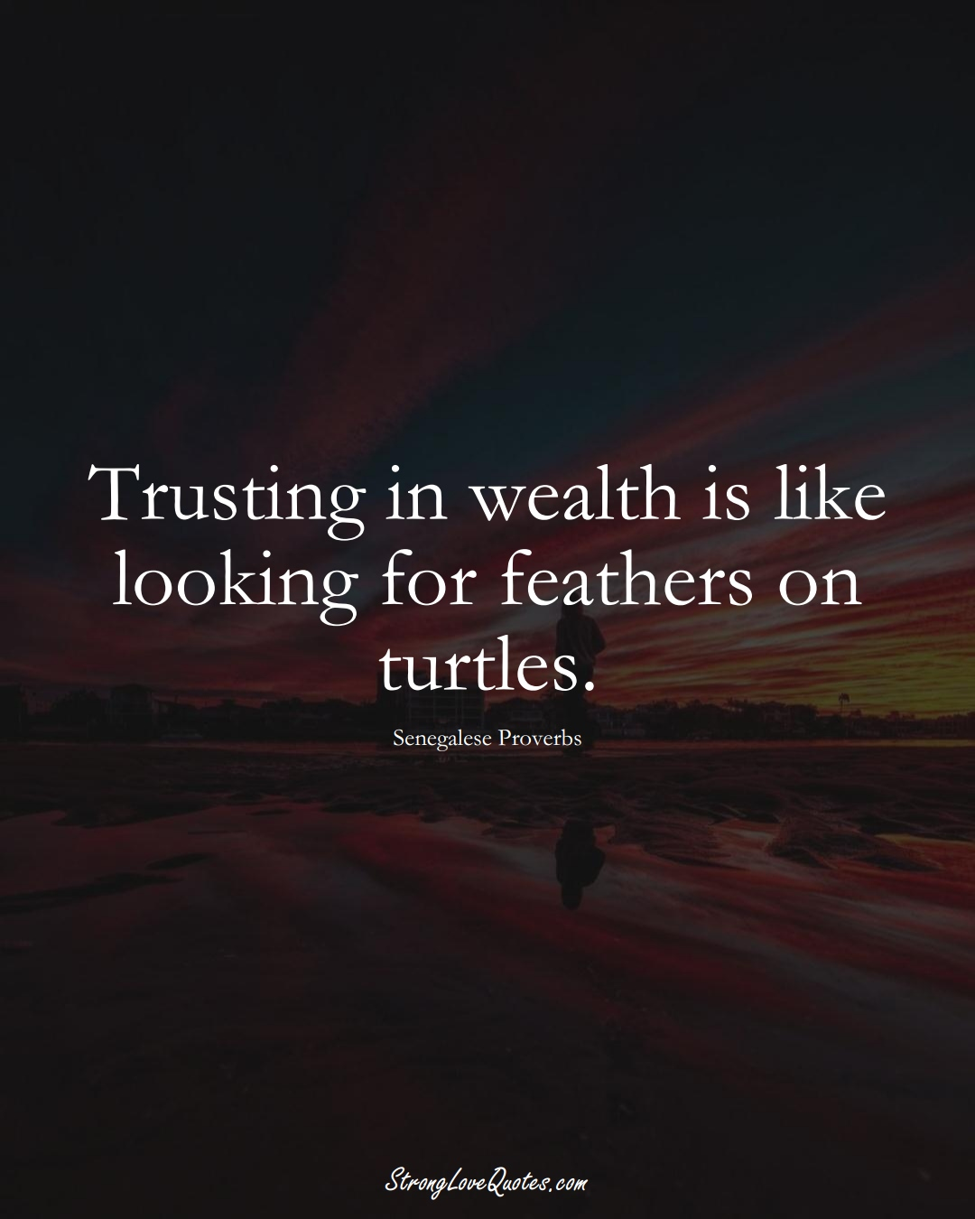 Trusting in wealth is like looking for feathers on turtles. (Senegalese Sayings);  #AfricanSayings