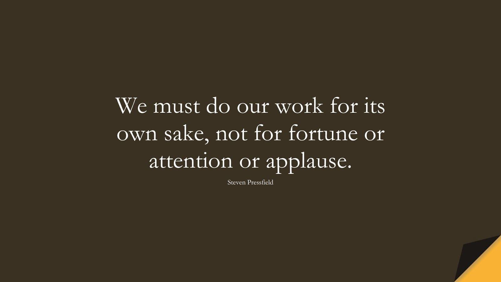 We must do our work for its own sake, not for fortune or attention or applause. (Steven Pressfield);  #SuccessQuotes