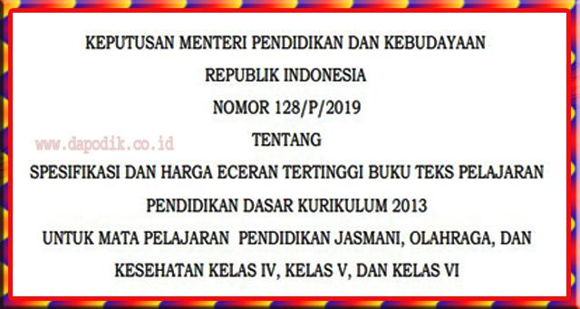 KEPMEN  PENDIDIKAN DAN KEBUDAYAAN REPUBLIK INDONESIA NO. 128/P/2019 TENTANG SPESIFIKASI DAN HARGA ECERAN TERTINGGI BUKU TEKS PELAJARAN PENDIDIKAN DASAR KURIKULUM 2013 UNTUK MATA PELAJARAN  PENDIDIKAN JASMANI, OLAHRAGA, DAN KESEHATAN KELAS IV, KELAS V, DAN KELAS VI
