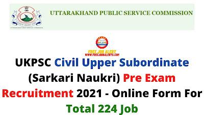 Free Job Alert: UKPSC Civil Upper Subordinate (Sarkari Naukri) Pre Exam Recruitment 2021 - Online Form For Total 224 Job