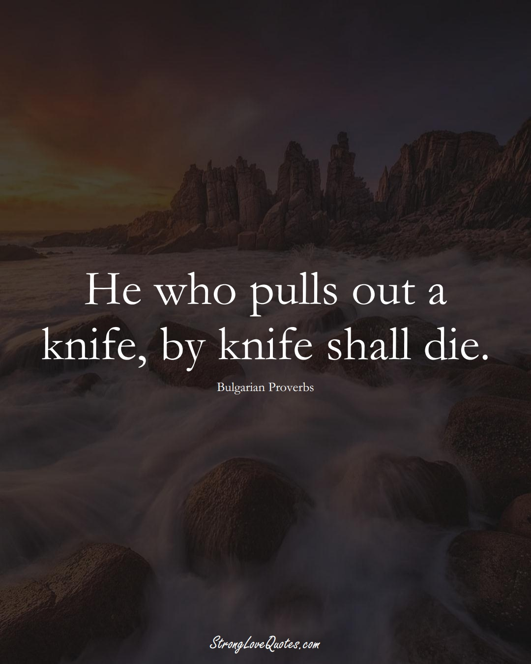 He who pulls out a knife, by knife shall die. (Bulgarian Sayings);  #EuropeanSayings