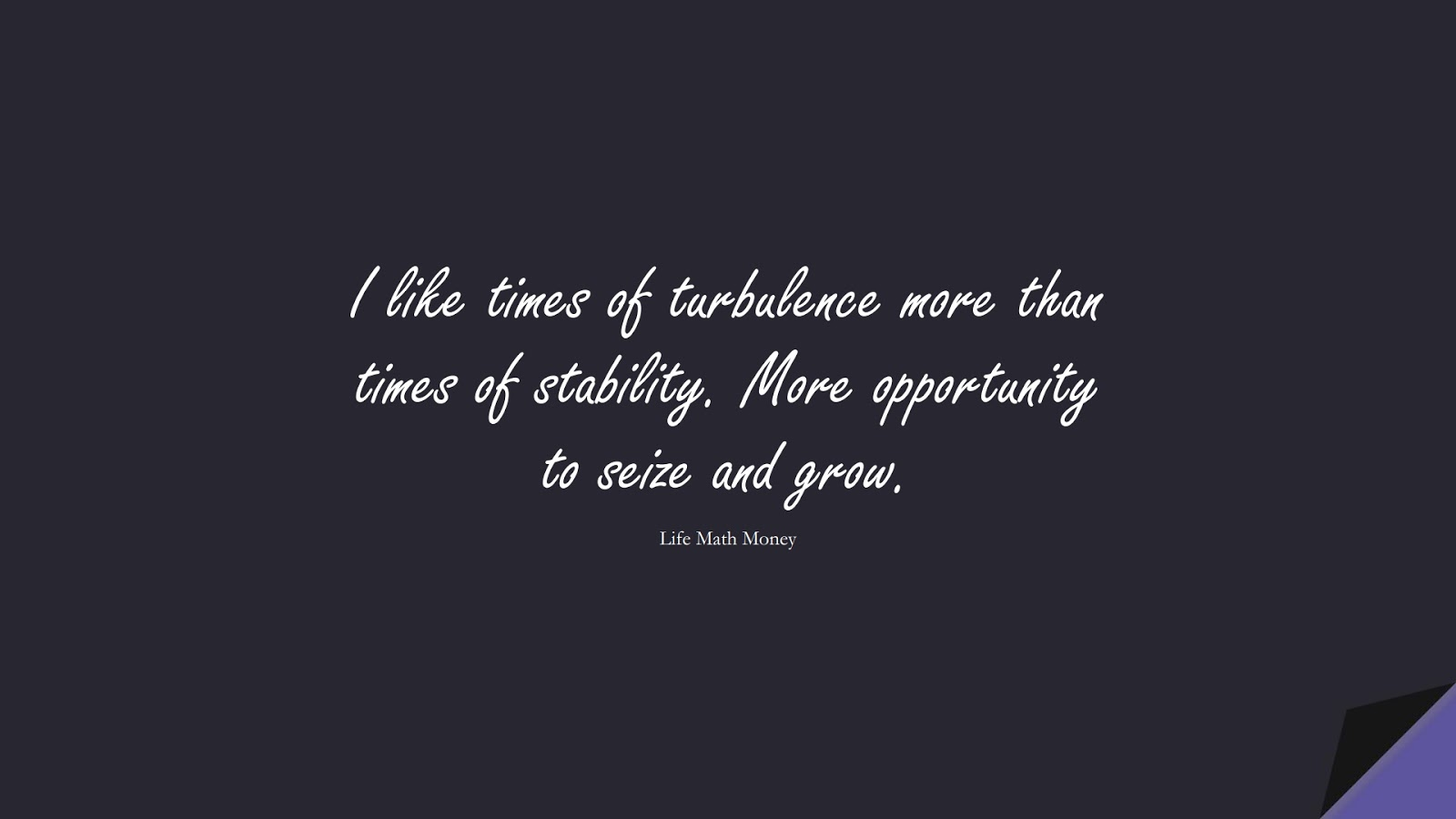 I like times of turbulence more than times of stability. More opportunity to seize and grow. (Life Math Money);  #StoicQuotes